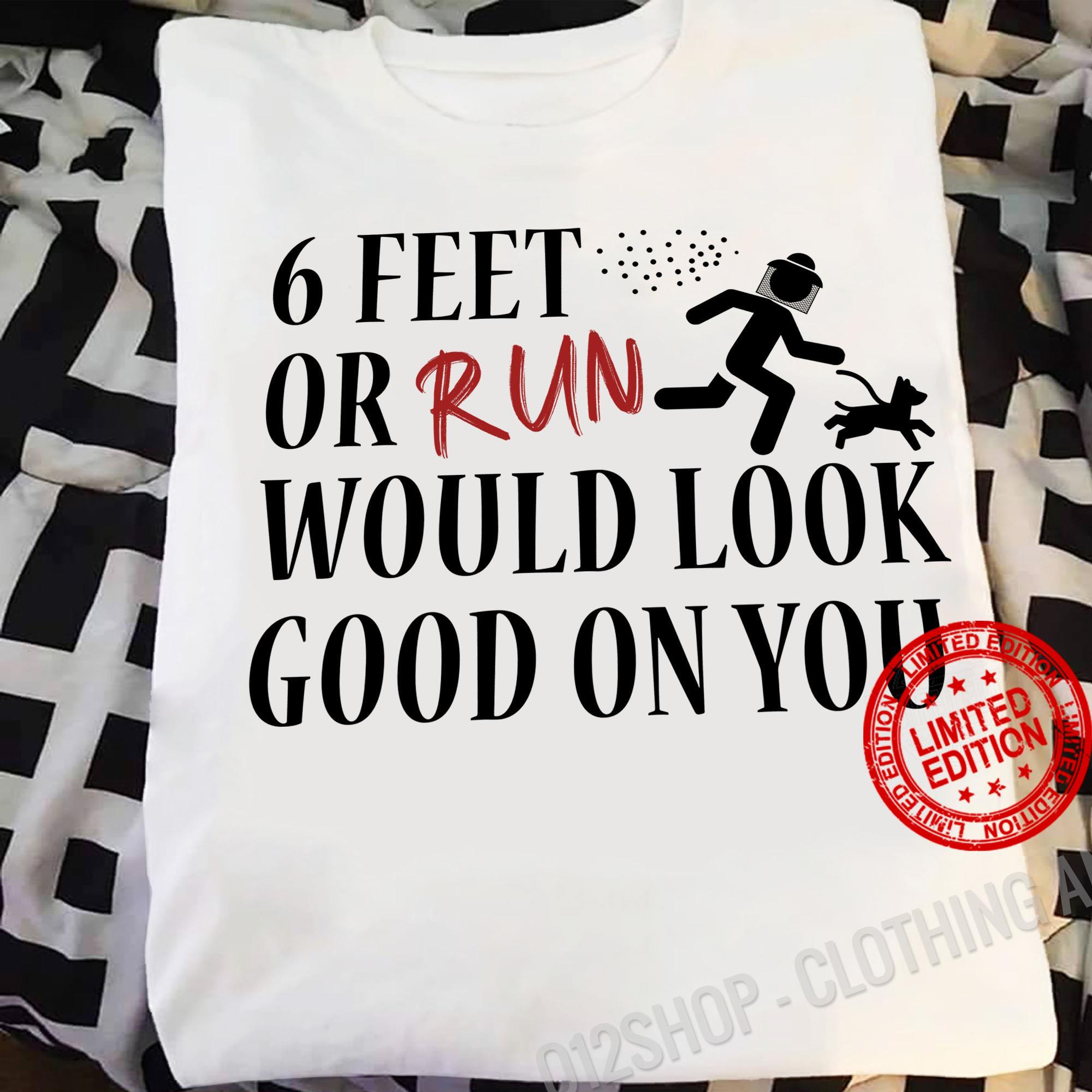 6 Feet Or Run Would Look Good On You Shirt
