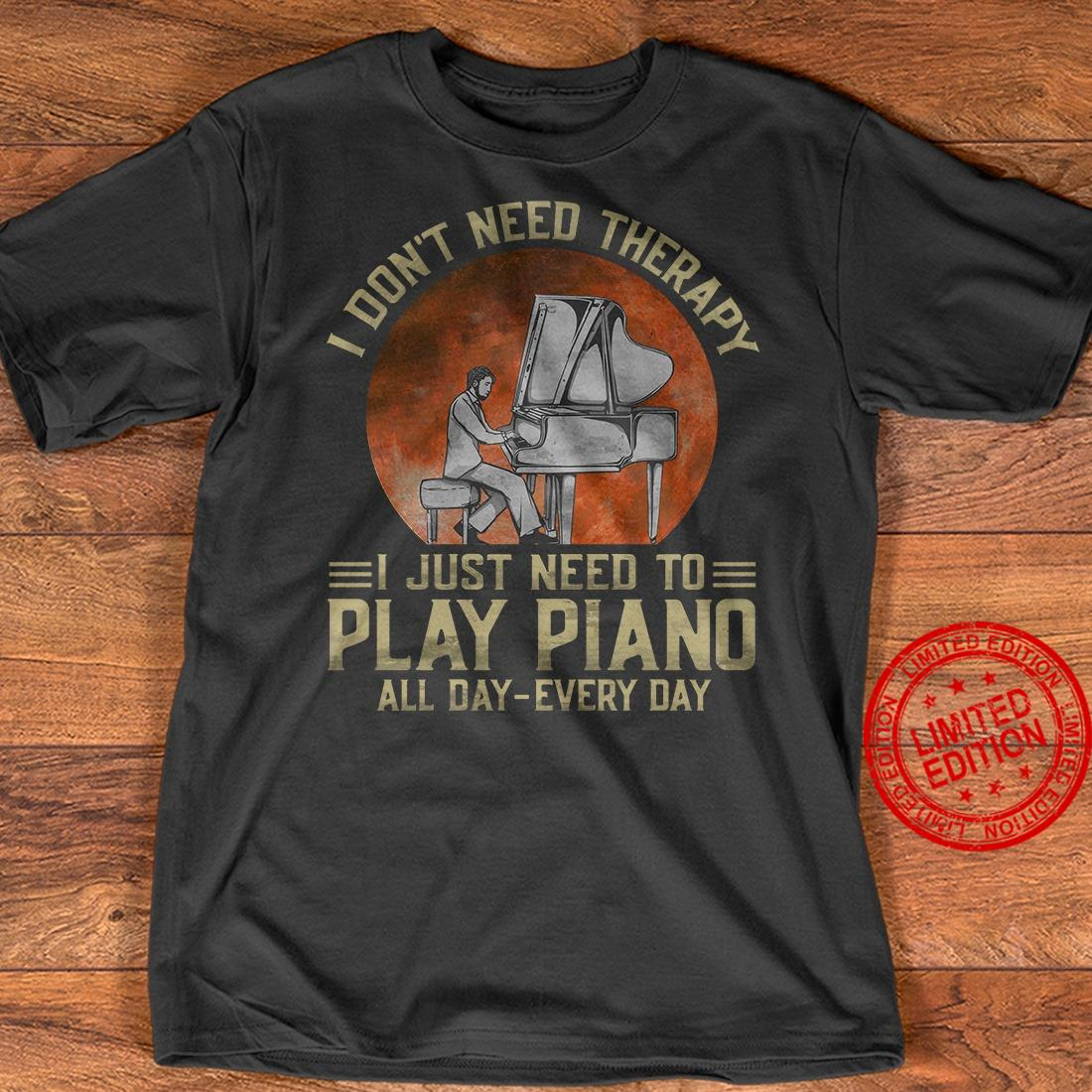 I Don't Need Therapy I Just Need To Play Piano All Day Every Day Shirt