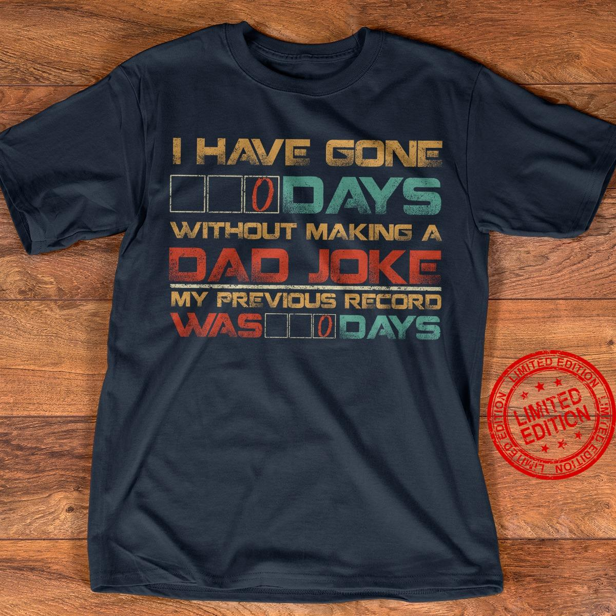 I Have Gone Days Without Making A Dad Joke My Previous Record Was Days Shirt