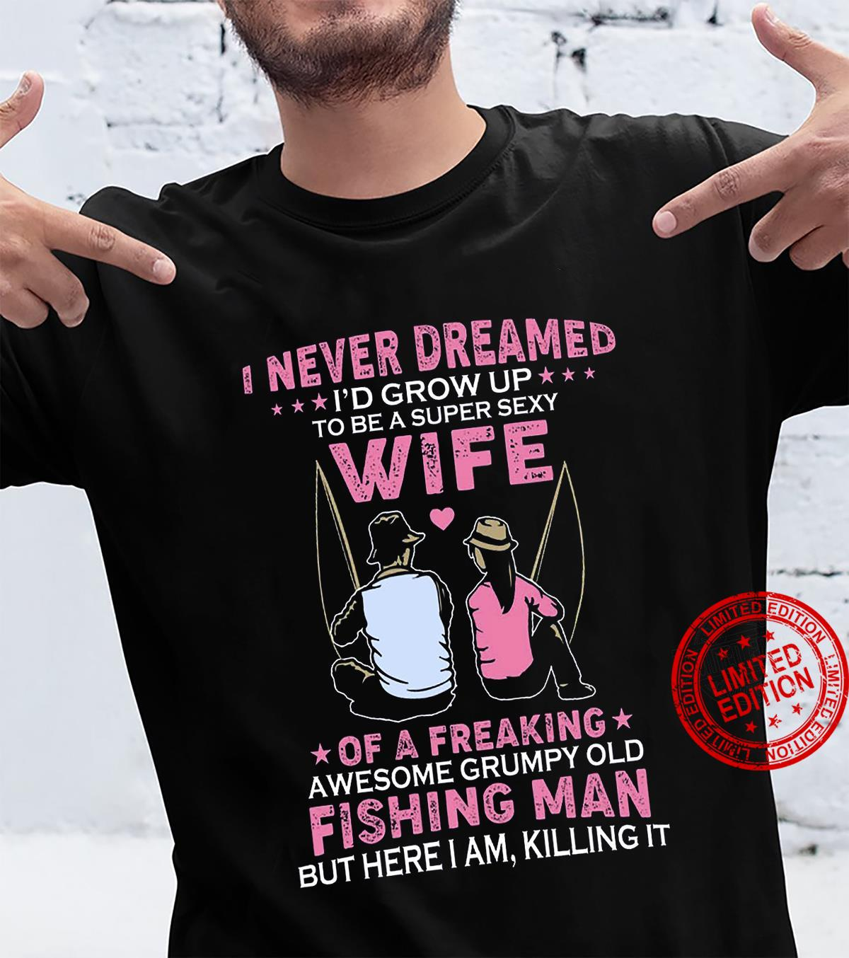 I Never Dreamed I'd Grow Up To Be A Super Sexy Wife Of A Freaking Awesome Grumpy Old Fishing Man Shirt