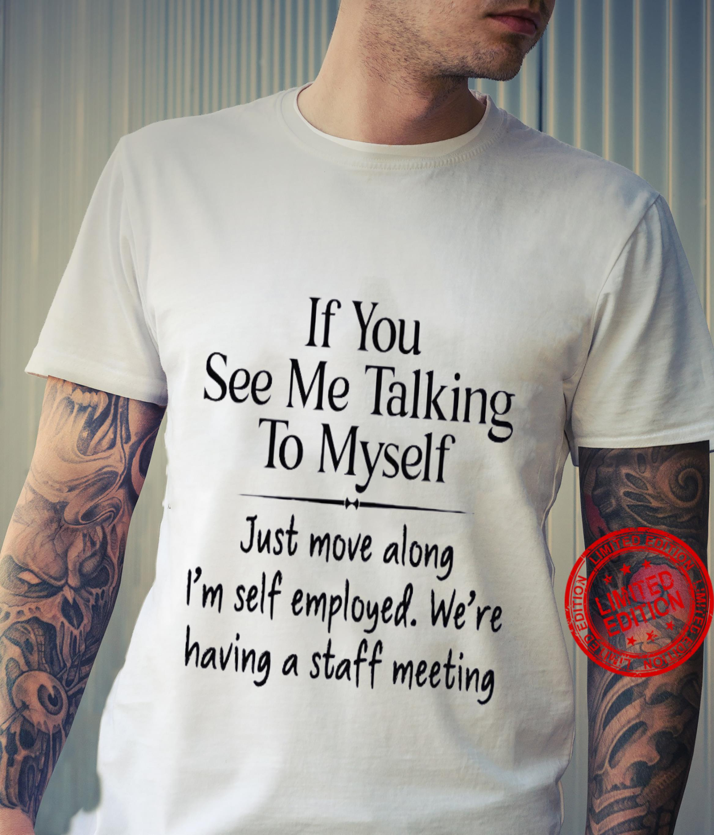 If You See Me Talking To Myself Just Move Along I'm Self Employed We're Having A Staff Meeting Shirt