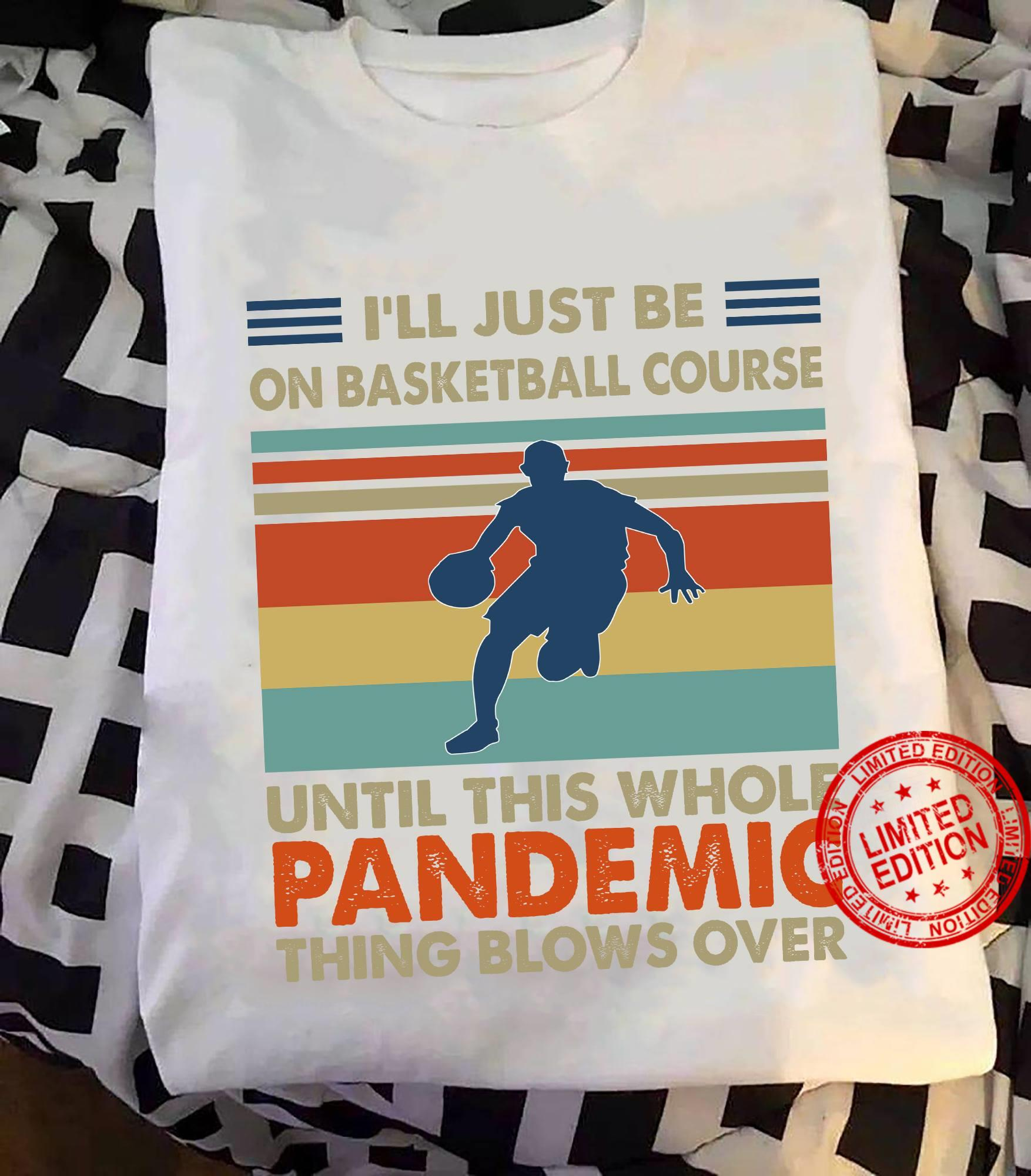 I'll Just Be On Basketball Course Until This Whole Pandemic Shirt