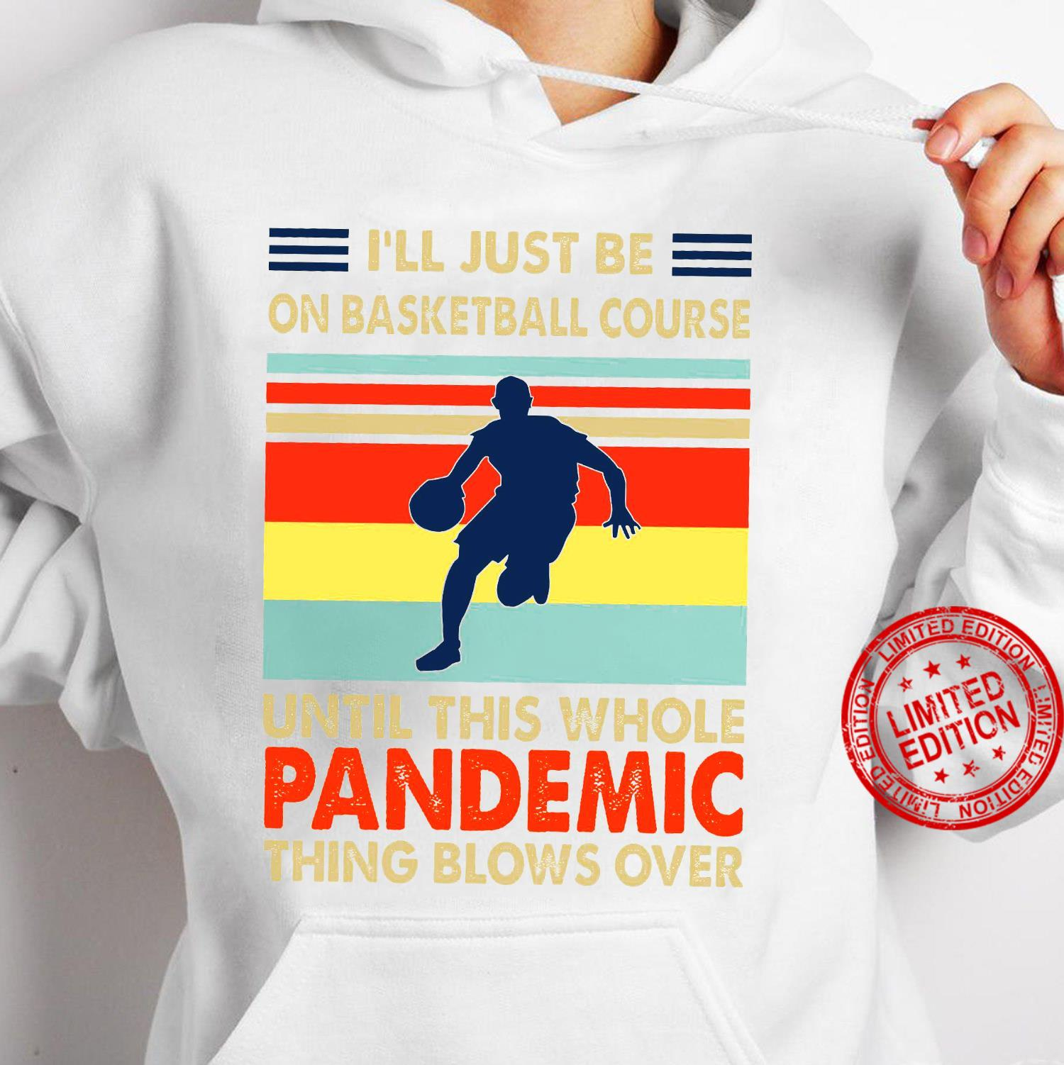 I'll Just Be On Basketball Course Until This Whole Pandemic Shirt hoodie