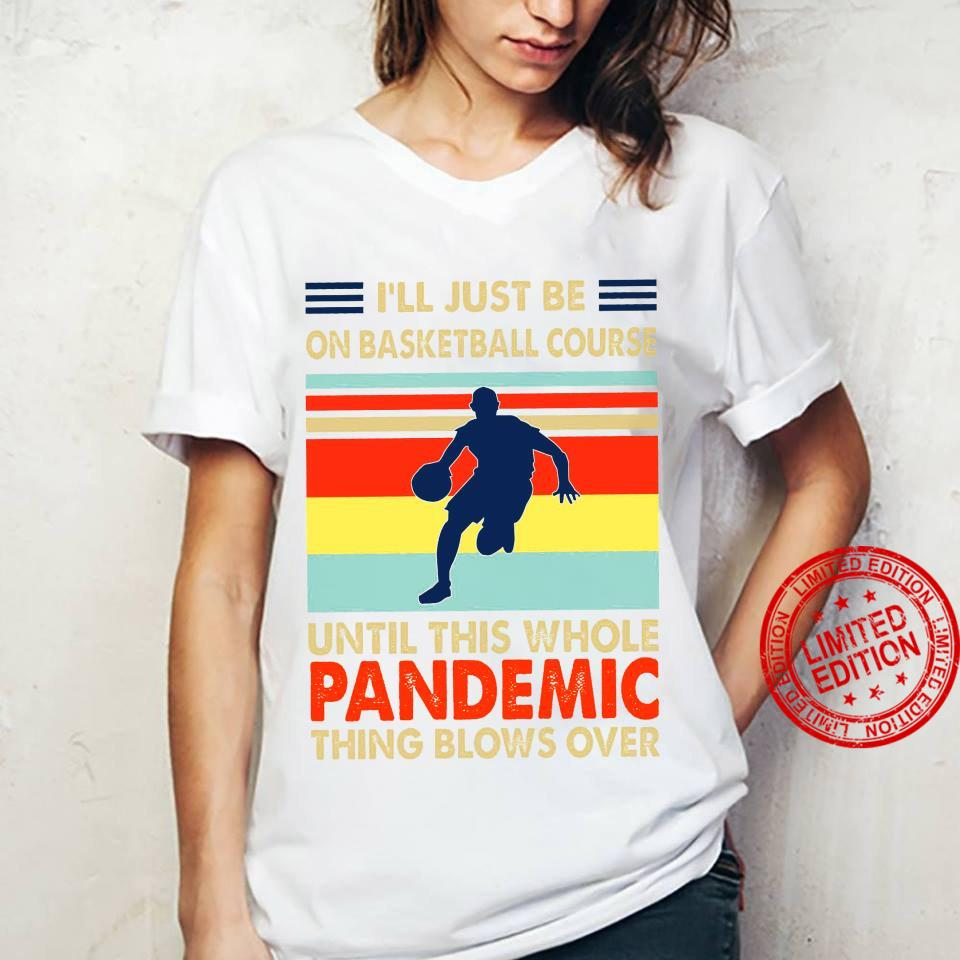 I'll Just Be On Basketball Course Until This Whole Pandemic Shirt ladies tee