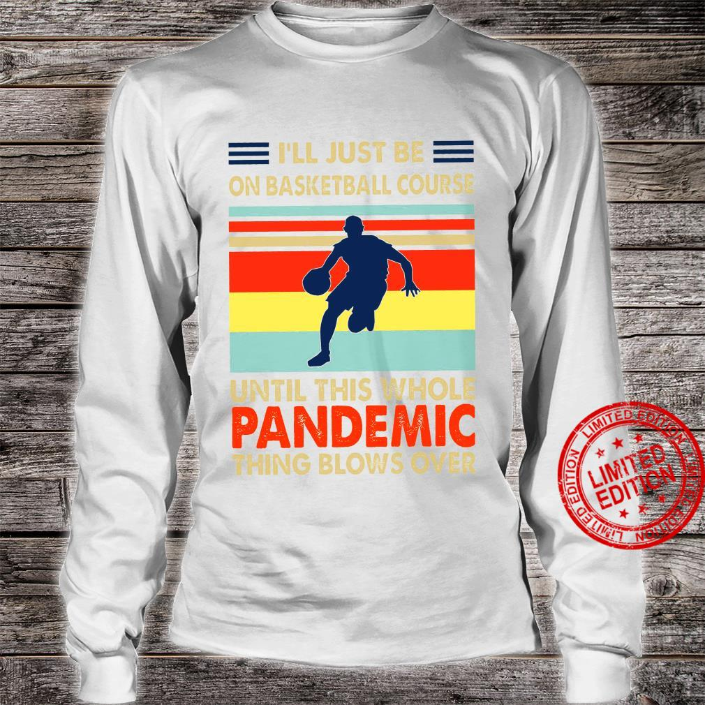 I'll Just Be On Basketball Course Until This Whole Pandemic Shirt long sleeved