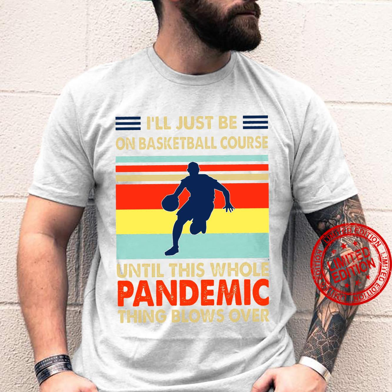I'll Just Be On Basketball Course Until This Whole Pandemic Shirt unisex
