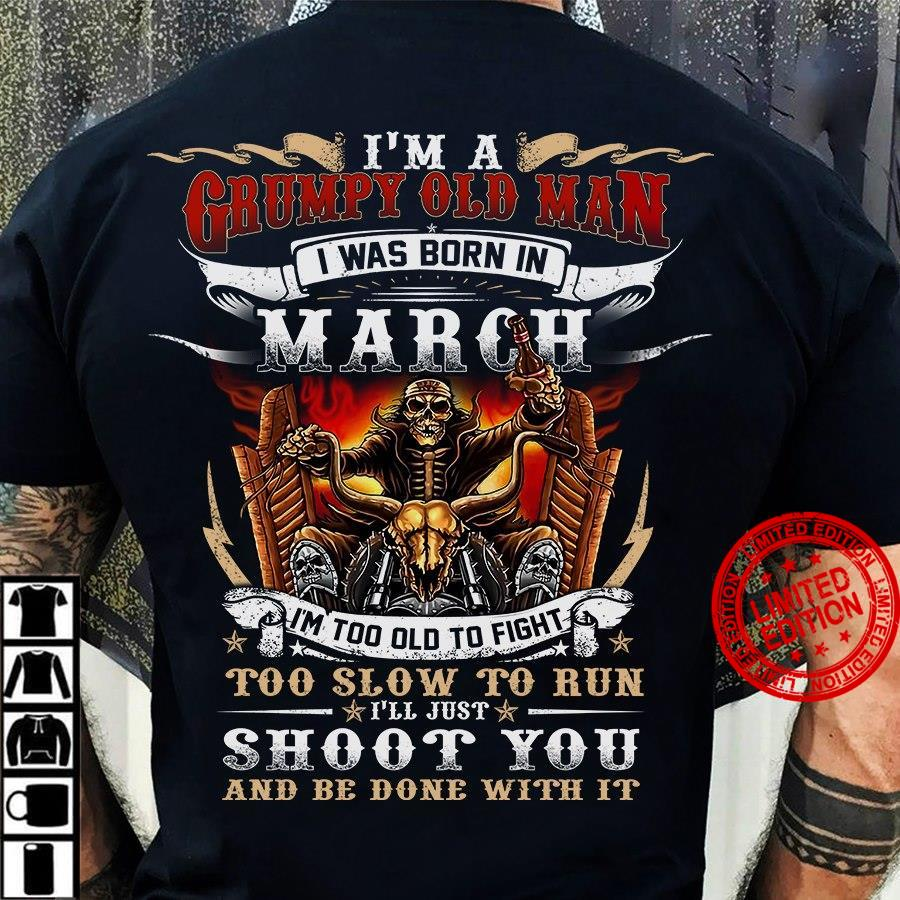 I'm A Grumpy Old Man I Was Born In March I'm Too Old To Fight Too Slow To Run Shirt