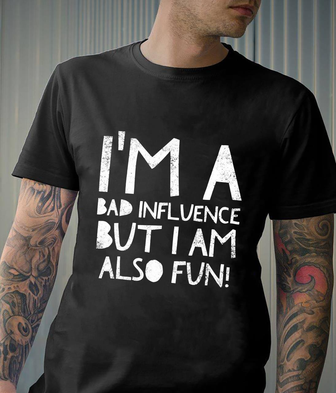 I'm a bad influence but I am also fun Quote Humor Shirt
