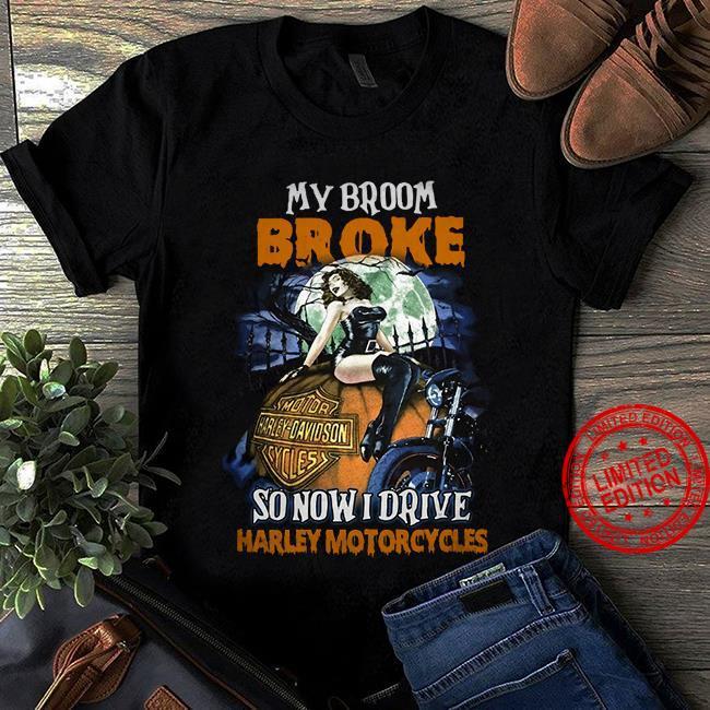 My Broom Broke So Now I Drive Harley Motorcycles Shirt