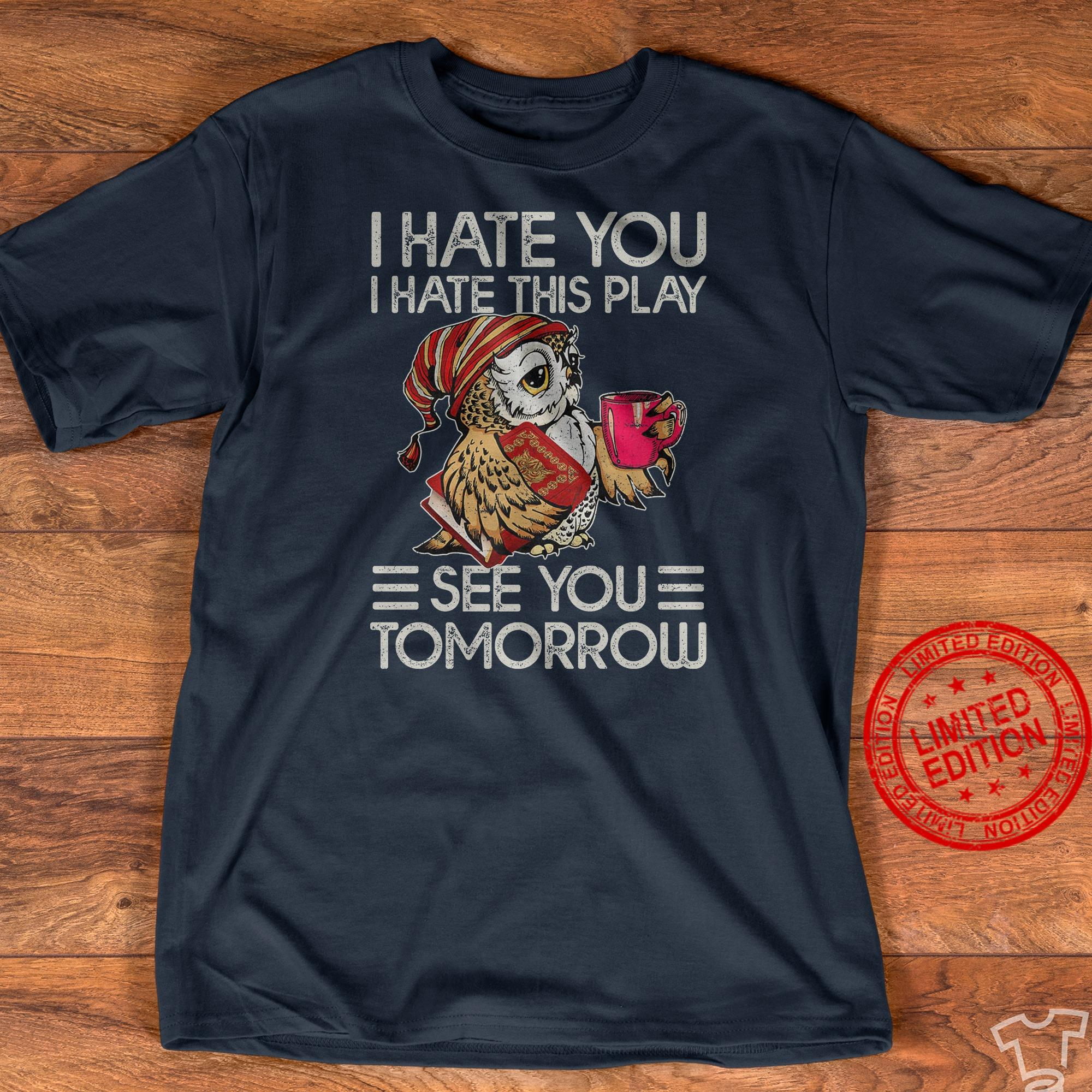 Owl I Hate You I Have This Play See You Tomorrow Shirt