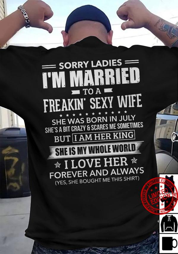 Sorry Ladies I'm Married To A Freaking Sexy Wife She Was Born In July She Is My Whole World Shirt
