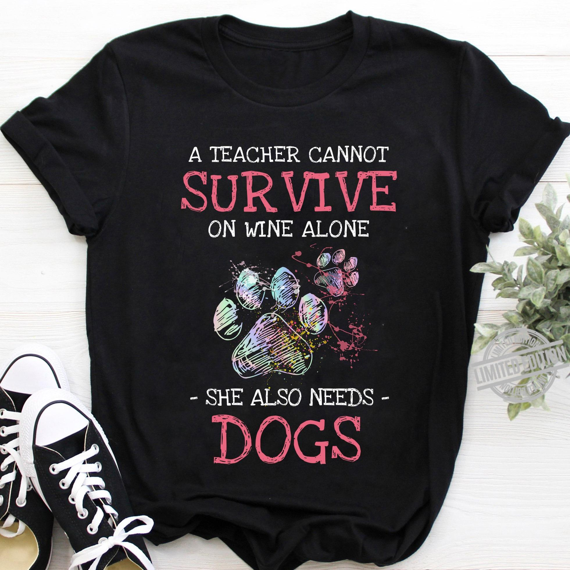 A Teacher Cannot Survive On Wine Alone She Also Needs Dogs Shirt