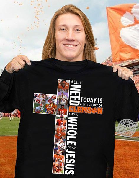 All I Need Today Is A Little Bit Of Clemson And A Whole Lot Of Jesus Shirt