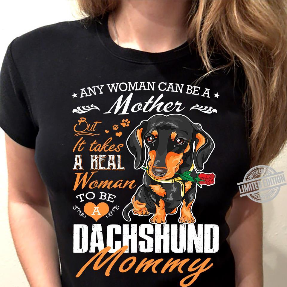 Any Woman Can Be A Mother But It Takes A Real Woman To Be A Dachshund Mommy Shirt