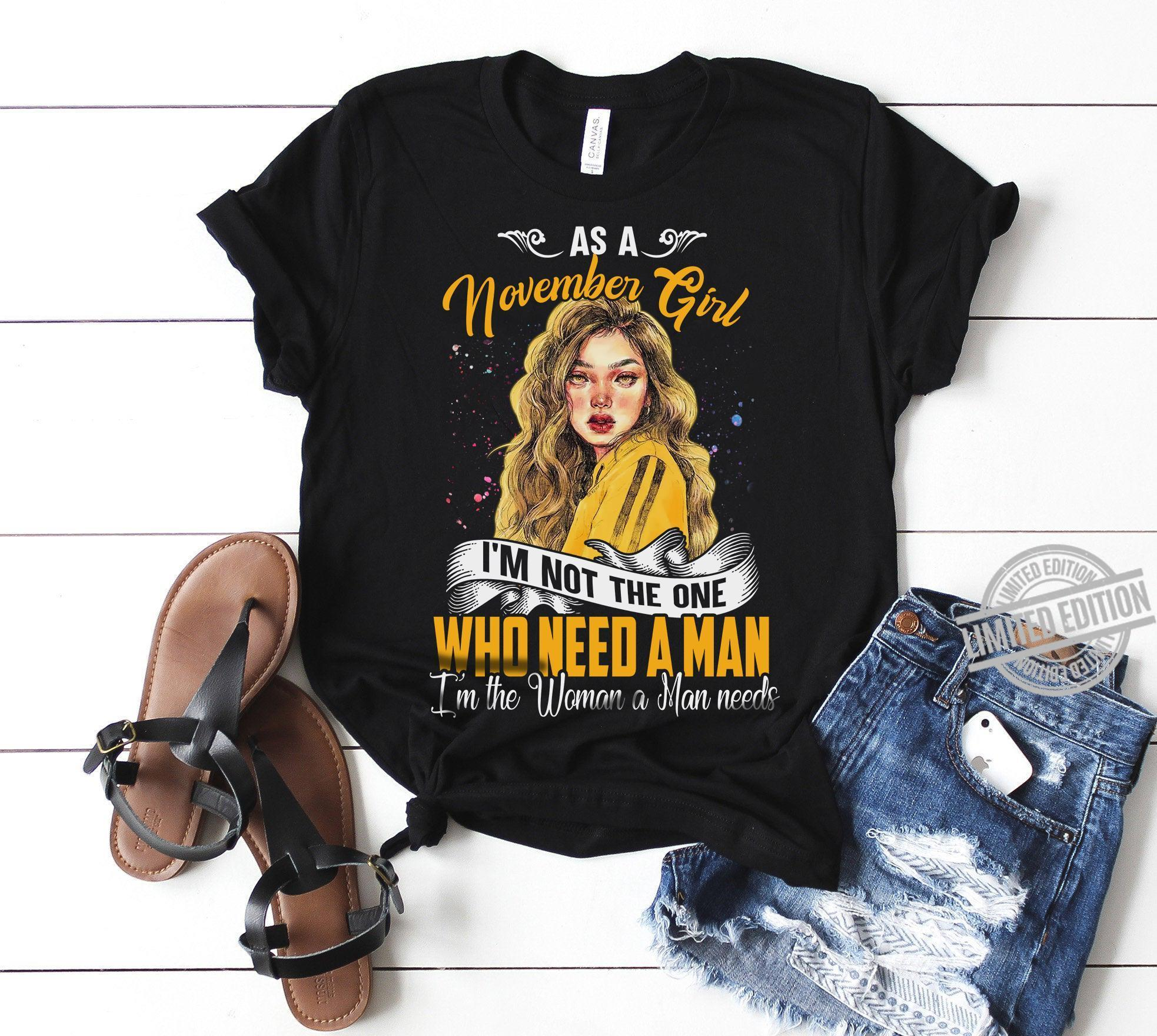 As A November Girl I'm Not The One Who Need A Man I'm The Woman A Man Needs Shirt