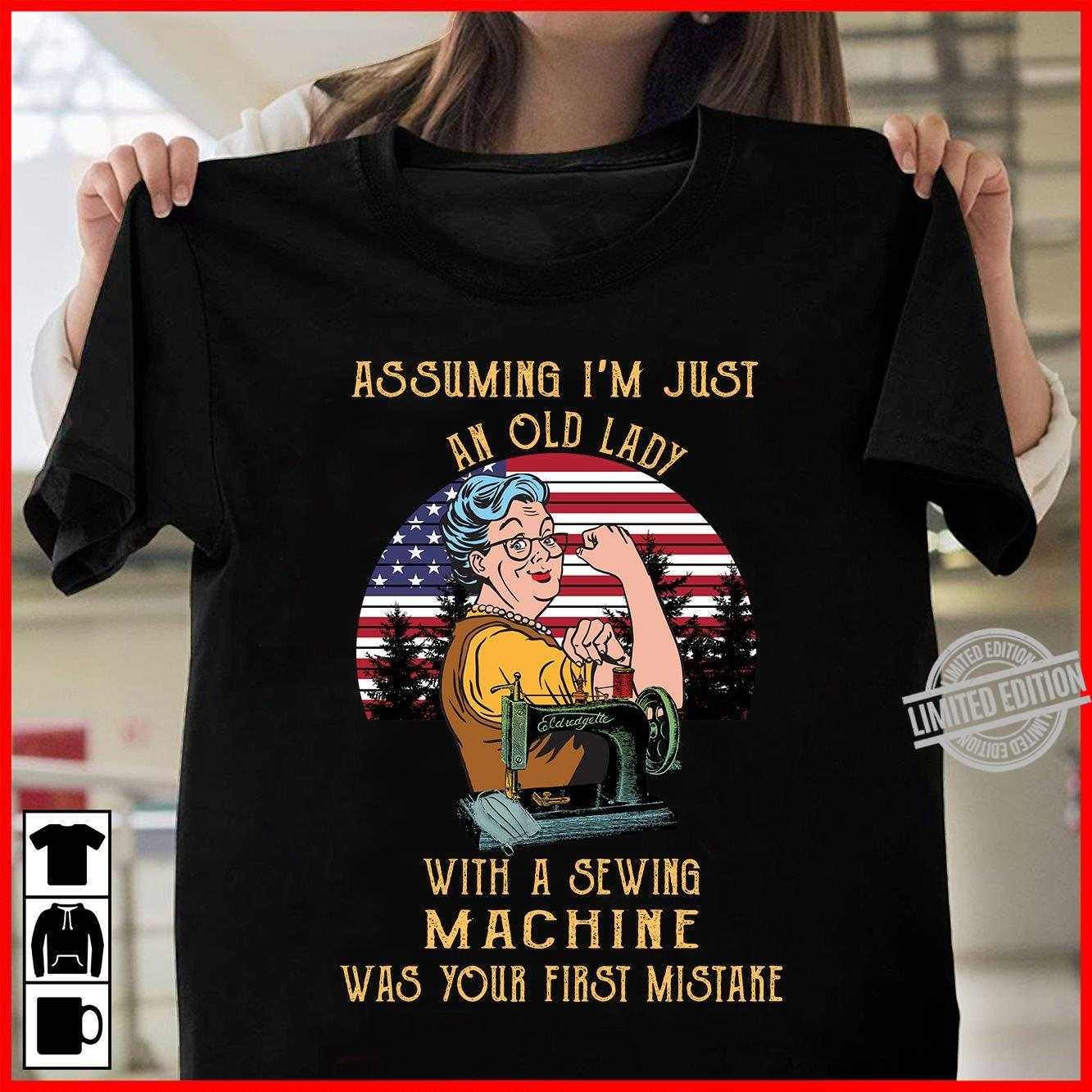 Assuming I'm Just An Old Lady With A Sewing Machine Was Your First Mistake Shirt