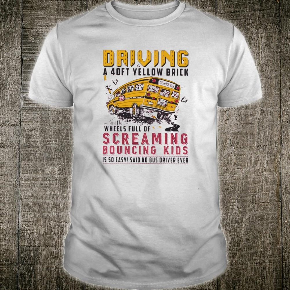 Driving a 4oft yellow brick with wheels full of screaming bouncing kids shirt