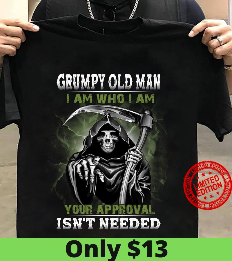 Grumpy Old Man I Am Who I Am YOur Approval Isn't Needed Shirt