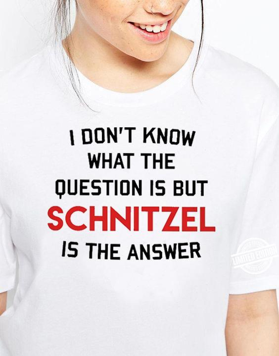 I DOn't Know What The Question Is But Schnitzel Is The Answer Shirt