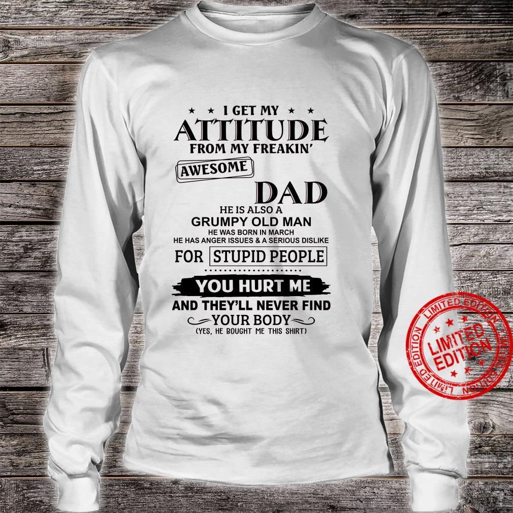 I Get My Attitude From My Freakin Awesome Dad He Is Also A Grumpy Old Man He Was Born In March Shirt long sleeved