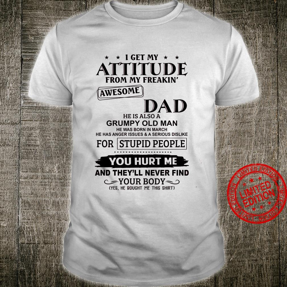 I Get My Attitude From My Freakin Awesome Dad He Is Also A Grumpy Old Man He Was Born In March Shirt unisex