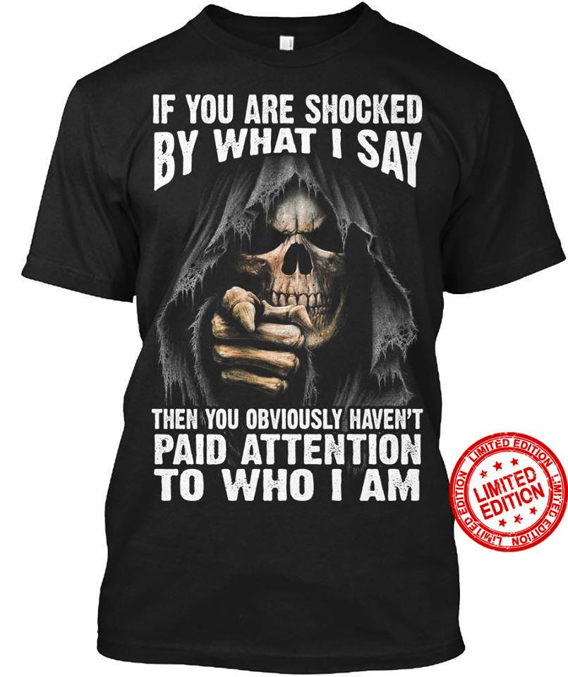 If You Are Shocked By What I Say Then You Obviously Haven't Paid Attention To Who I Am Shirt