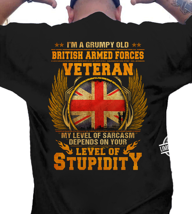 I'm A Grumpy Old British Armed Forces Veteran My Level Of Sarcasm Depends On Your Level Of Stupidity Shirt
