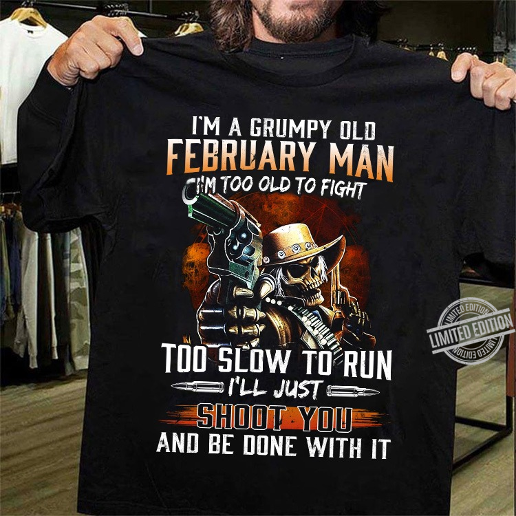 I'm A Grumpy Old Febuary ManI'm Too Old To Fight Shirt