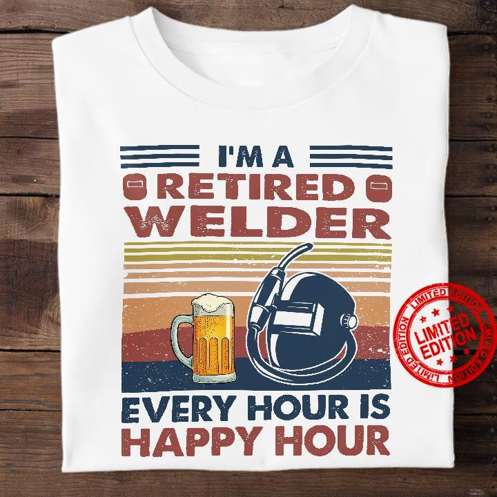 I'm A Retired Welder Every Hour Is Happy Hour Shirt
