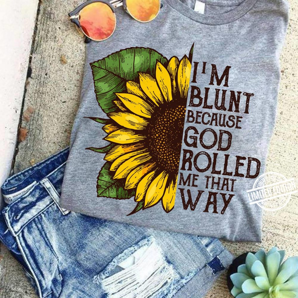 I'm Blunt Because God Rolled Me That Way Sunflower Shirt