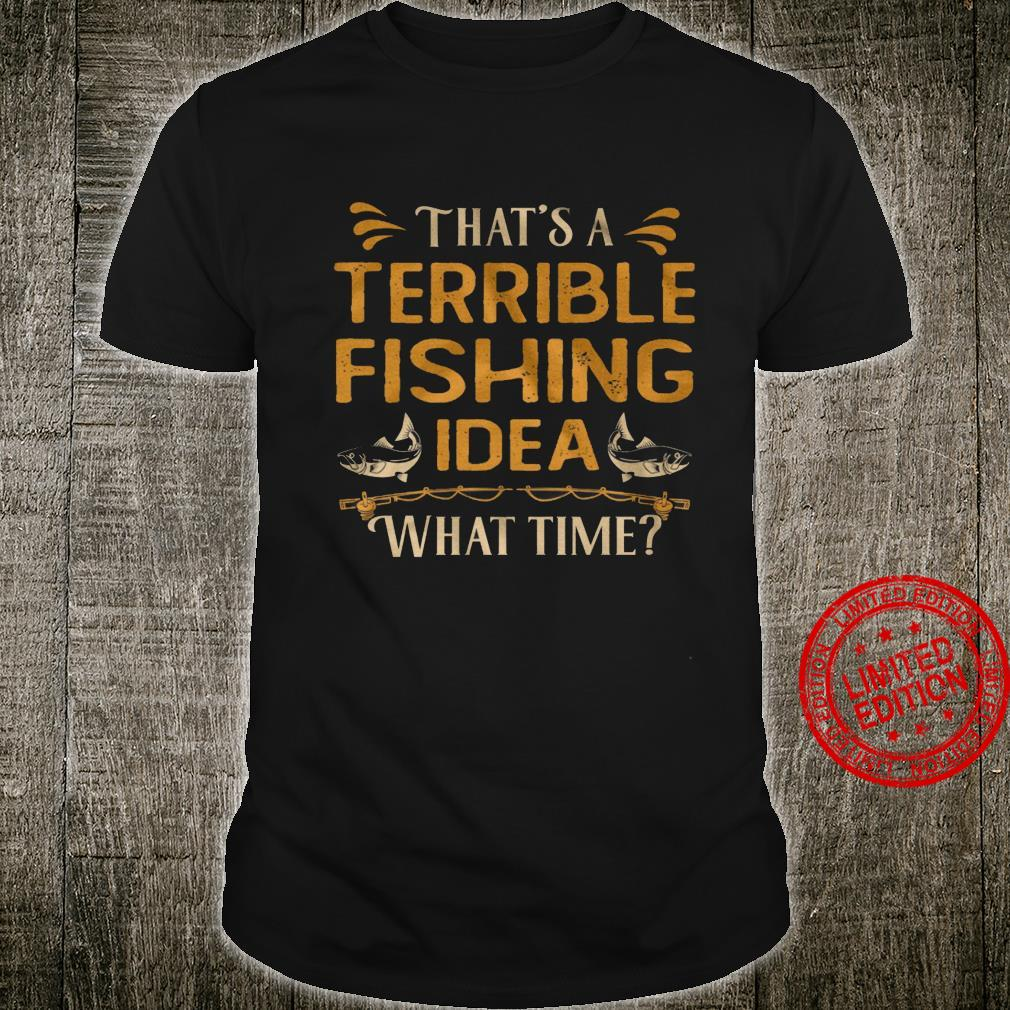 That's A Terrible Fishing Idea What Time Shirt unisex