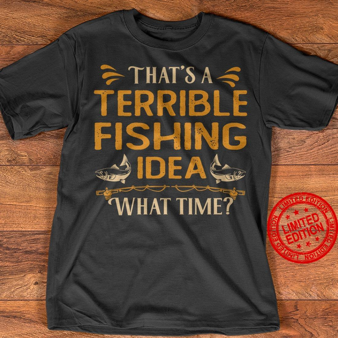 That's A Terrible Fishing Idea What Time Shirt