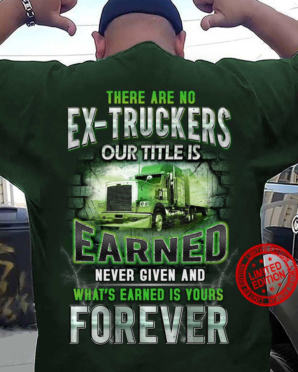 There Are No Ex Truckers Our Title Is Earned Never Given And What's Earned Is Yours Forever Shirt