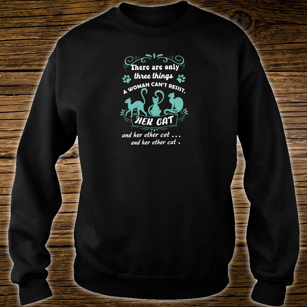There are only three things a woman can't resist her cat and her other cat shirt sweater