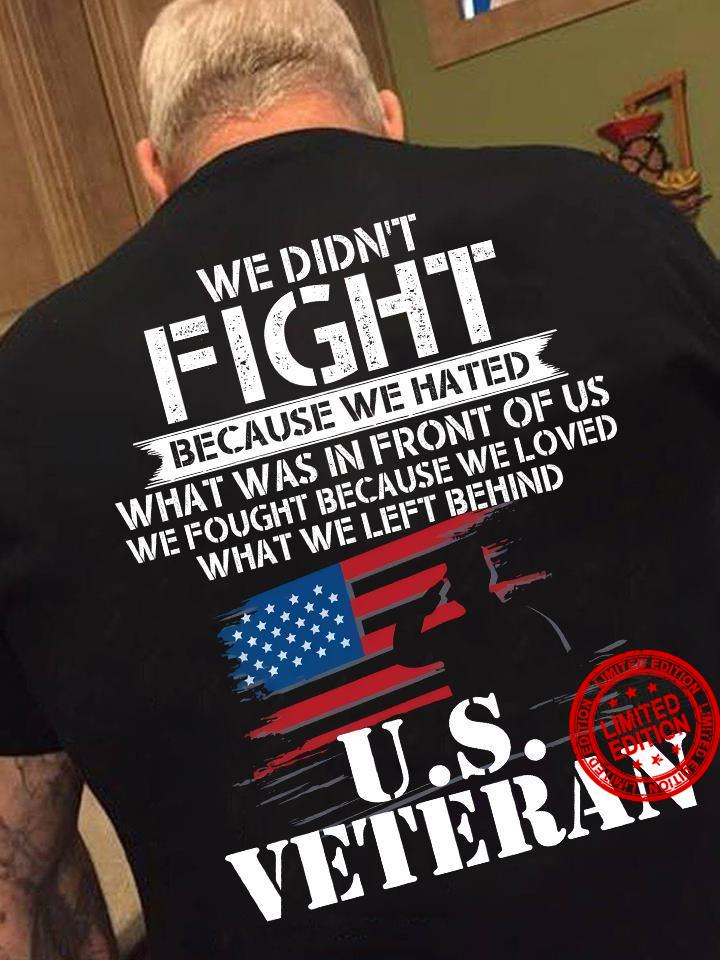 We Didn't Fight Because We Hated What Was In Front Of Us We Fought Because We Loved What We Left Behind U.S Veteran Shirt