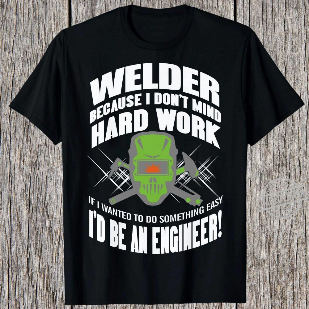 Welder Because I Don't Mind Hard Work If I Wanted To Do Something Easy I'd Be An Engineer Shirt