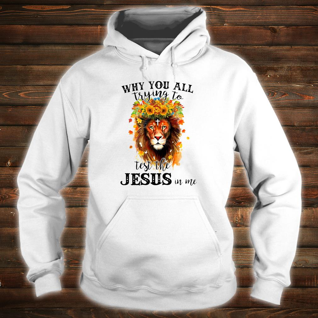 Why you all trying to test the Jesus in me shirt hoodie