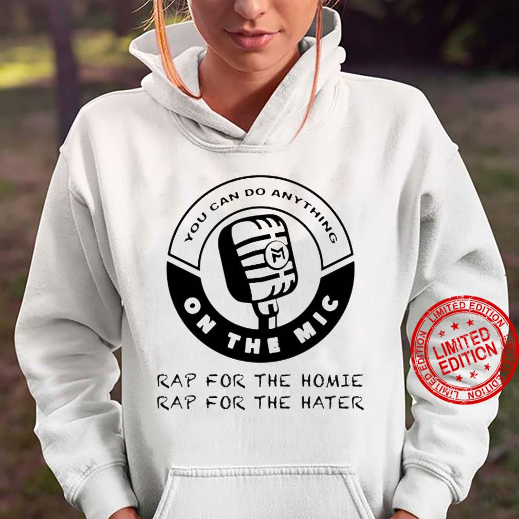 You Can Do Anything On The Mic Shirt hoodie